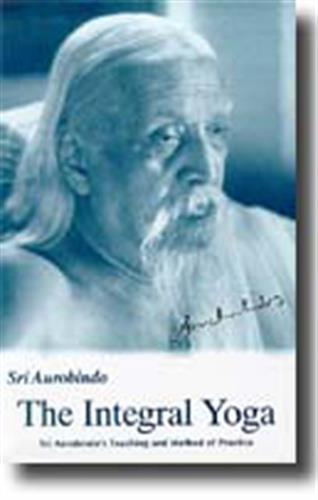 Integral Yoga: Sri Aurobindo's Teaching & Method of Practice